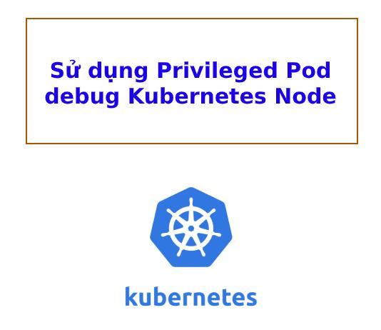 su-dung-privileged-pod-debug-k8s-node